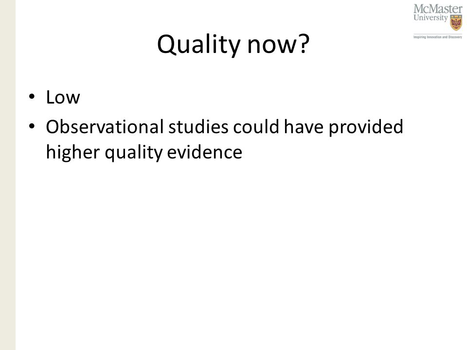 Quality now Low Observational studies could have provided higher quality evidence