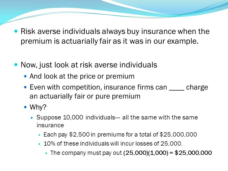 Risk averse individuals always buy insurance when the premium is actuarially fair as it was in our example. Now, just look at risk averse individuals