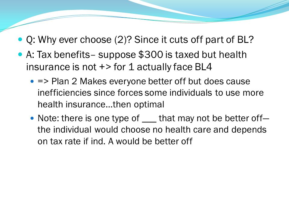 Q: Why ever choose (2)? Since it cuts off part of BL? A: Tax benefits– suppose $300 is taxed but health insurance is not +> for 1 actually face BL4 =>