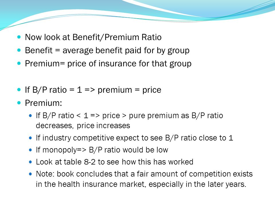 Now look at Benefit/Premium Ratio Benefit = average benefit paid for by group Premium= price of insurance for that group If B/P ratio = 1 => premium =