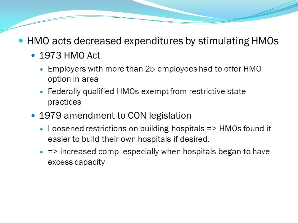 HMO acts decreased expenditures by stimulating HMOs 1973 HMO Act Employers with more than 25 employees had to offer HMO option in area Federally quali