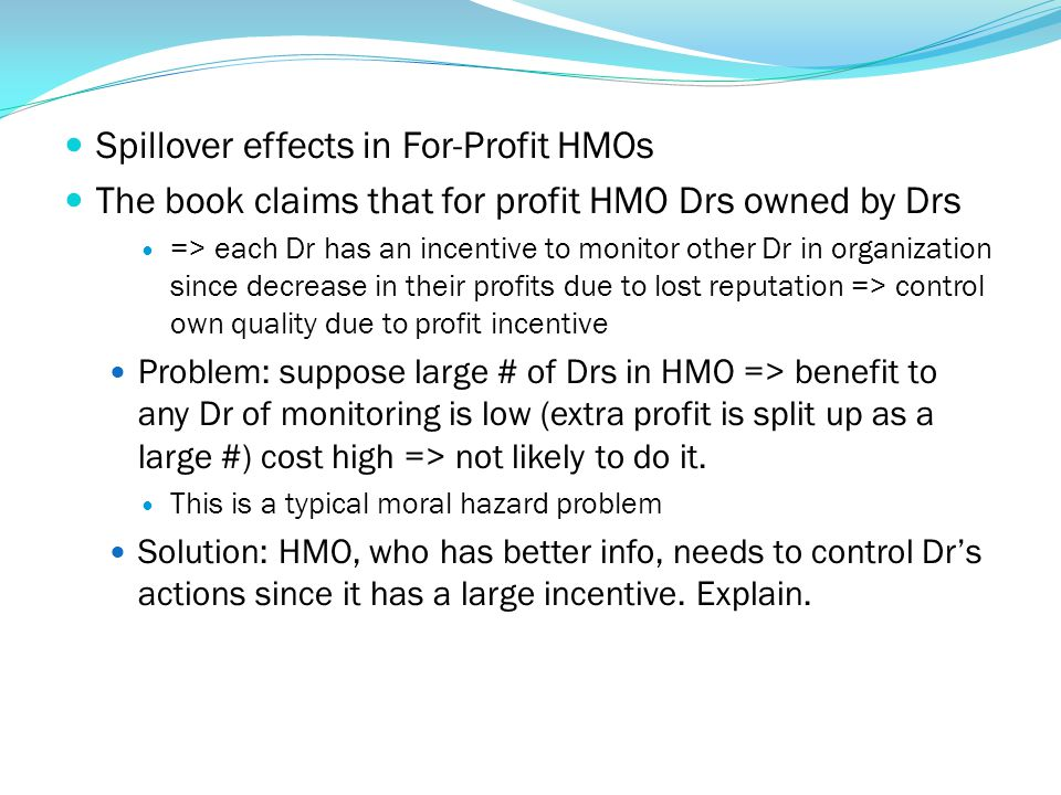 Spillover effects in For-Profit HMOs The book claims that for profit HMO Drs owned by Drs => each Dr has an incentive to monitor other Dr in organizat