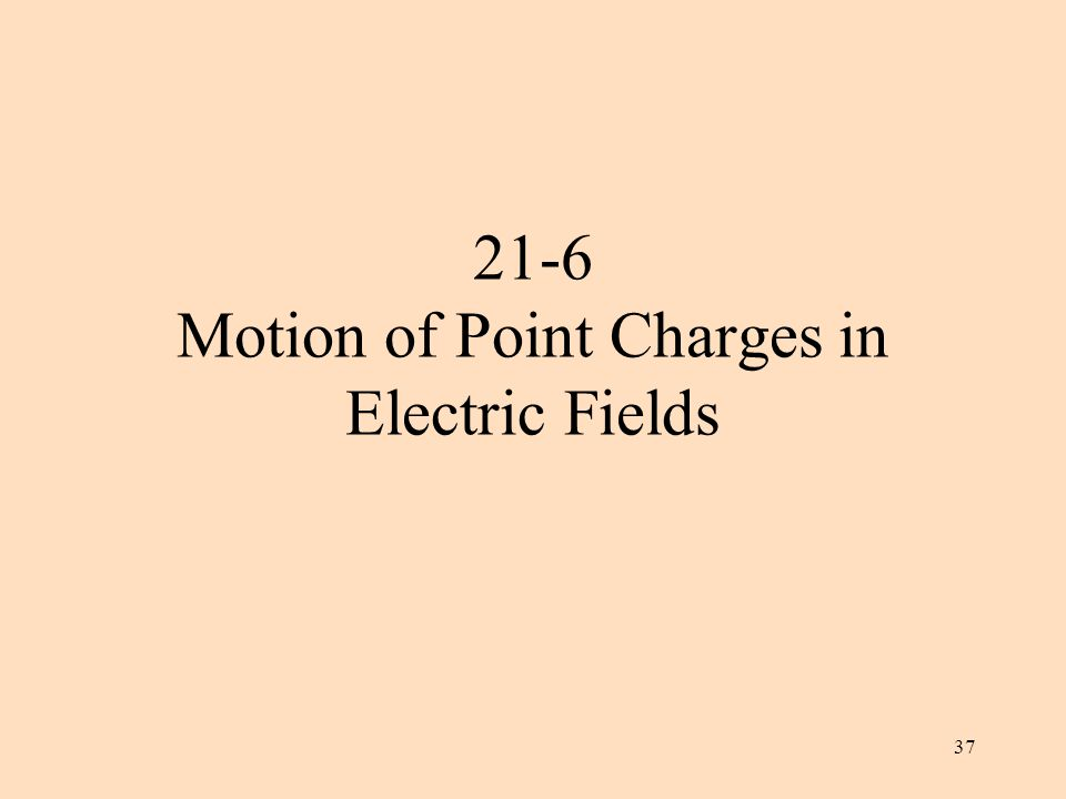 37 21-6 Motion of Point Charges in Electric Fields