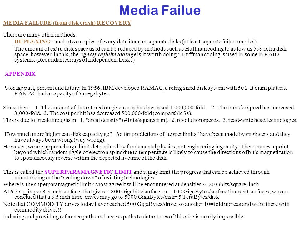 Media Failue MEDIA FAILURE (from disk crash) RECOVERY There are many other methods. DUPLEXING = make two copies of every data item on separate disks (