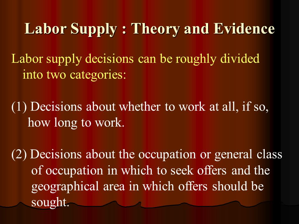 Labor Supply : Theory and Evidence Labor supply decisions can be roughly divided into two categories: (1) Decisions about whether to work at all, if s
