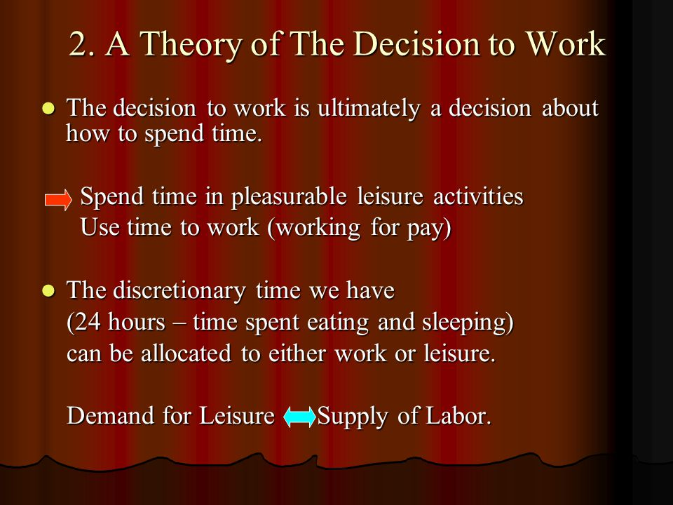 2. A Theory of The Decision to Work The decision to work is ultimately a decision about how to spend time. The decision to work is ultimately a decisi