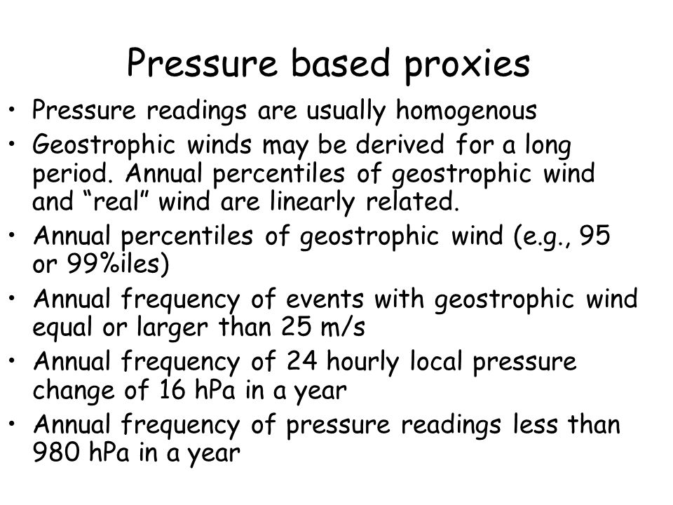 Pressure based proxies Pressure readings are usually homogenous Geostrophic winds may be derived for a long period.