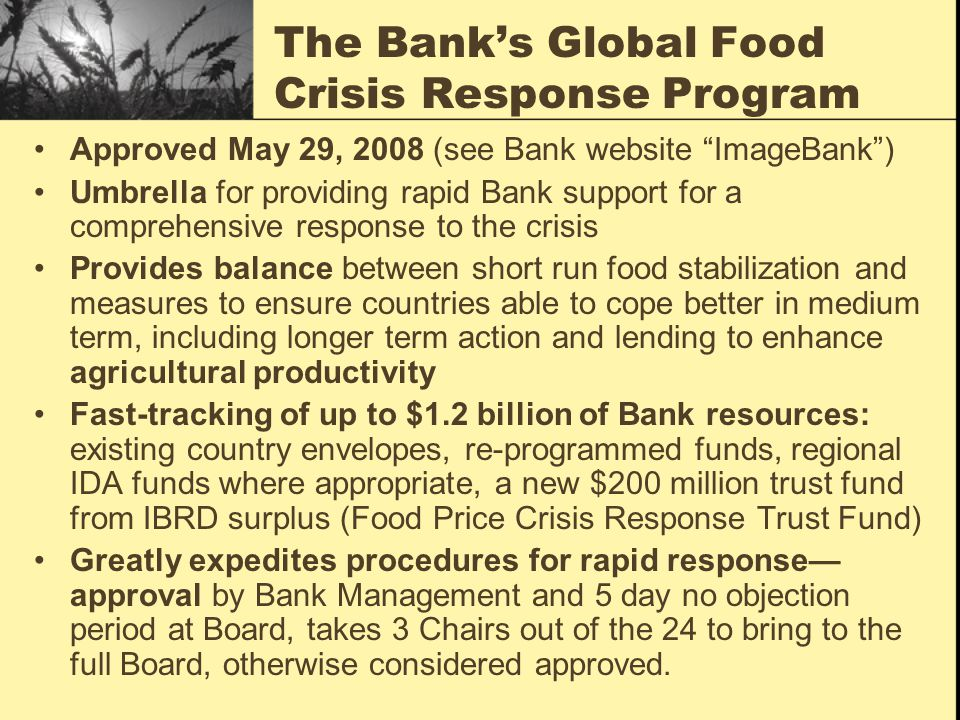 The Bank's Global Food Crisis Response Program Approved May 29, 2008 (see Bank website ImageBank ) Umbrella for providing rapid Bank support for a comprehensive response to the crisis Provides balance between short run food stabilization and measures to ensure countries able to cope better in medium term, including longer term action and lending to enhance agricultural productivity Fast-tracking of up to $1.2 billion of Bank resources: existing country envelopes, re-programmed funds, regional IDA funds where appropriate, a new $200 million trust fund from IBRD surplus (Food Price Crisis Response Trust Fund) Greatly expedites procedures for rapid response— approval by Bank Management and 5 day no objection period at Board, takes 3 Chairs out of the 24 to bring to the full Board, otherwise considered approved.