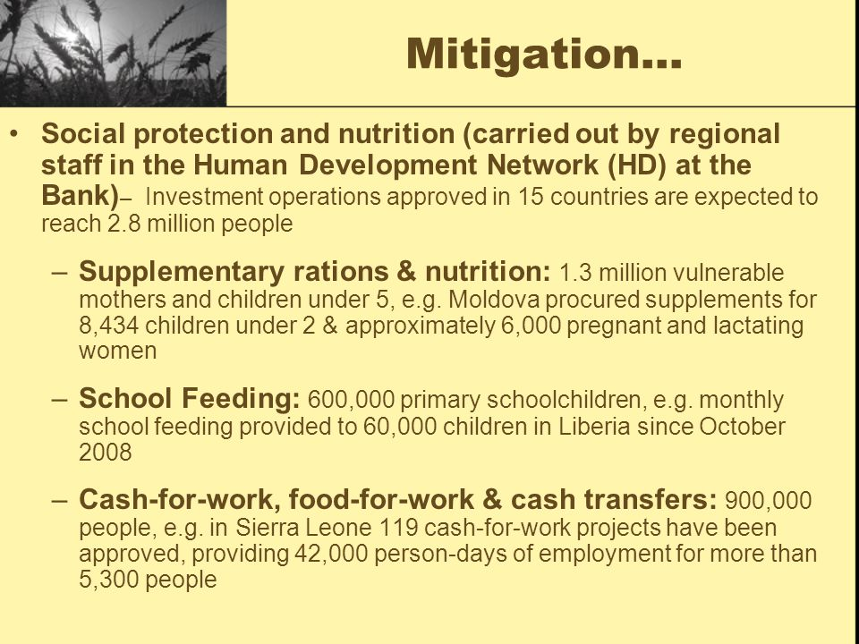Mitigation… Social protection and nutrition (carried out by regional staff in the Human Development Network (HD) at the Bank) – Investment operations approved in 15 countries are expected to reach 2.8 million people –Supplementary rations & nutrition: 1.3 million vulnerable mothers and children under 5, e.g.