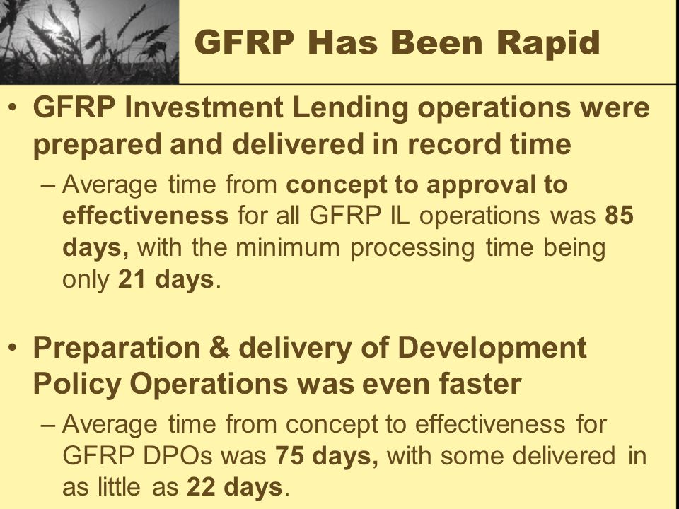GFRP Investment Lending operations were prepared and delivered in record time –Average time from concept to approval to effectiveness for all GFRP IL operations was 85 days, with the minimum processing time being only 21 days.