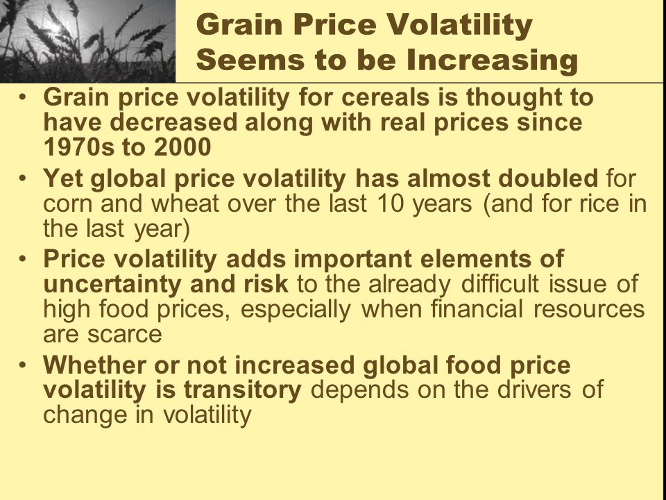 Grain Price Volatility Seems to be Increasing Grain price volatility for cereals is thought to have decreased along with real prices since 1970s to 2000 Yet global price volatility has almost doubled for corn and wheat over the last 10 years (and for rice in the last year) Price volatility adds important elements of uncertainty and risk to the already difficult issue of high food prices, especially when financial resources are scarce Whether or not increased global food price volatility is transitory depends on the drivers of change in volatility