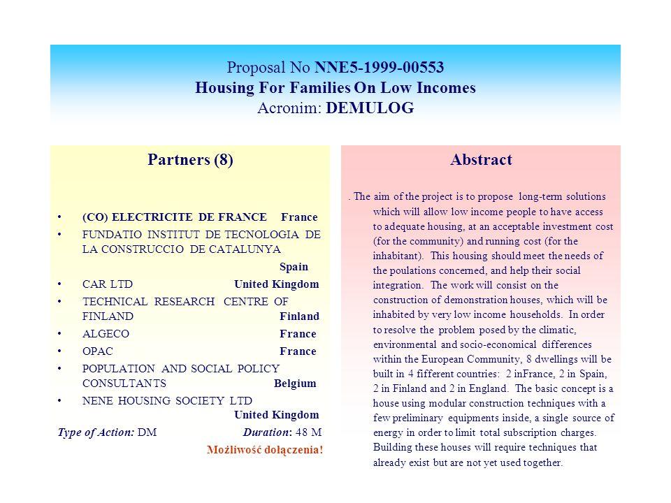 Proposal No NNE5-1999-00553 Housing For Families On Low Incomes Acronim: DEMULOG Partners (8) (CO) ELECTRICITE DE FRANCE France FUNDATIO INSTITUT DE TECNOLOGIA DE LA CONSTRUCCIO DE CATALUNYA Spain CAR LTD United Kingdom TECHNICAL RESEARCH CENTRE OF FINLAND Finland ALGECO France OPAC France POPULATION AND SOCIAL POLICY CONSULTANTS Belgium NENE HOUSING SOCIETY LTD United Kingdom Type of Action: DM Duration: 48 M Możliwość dołączenia.