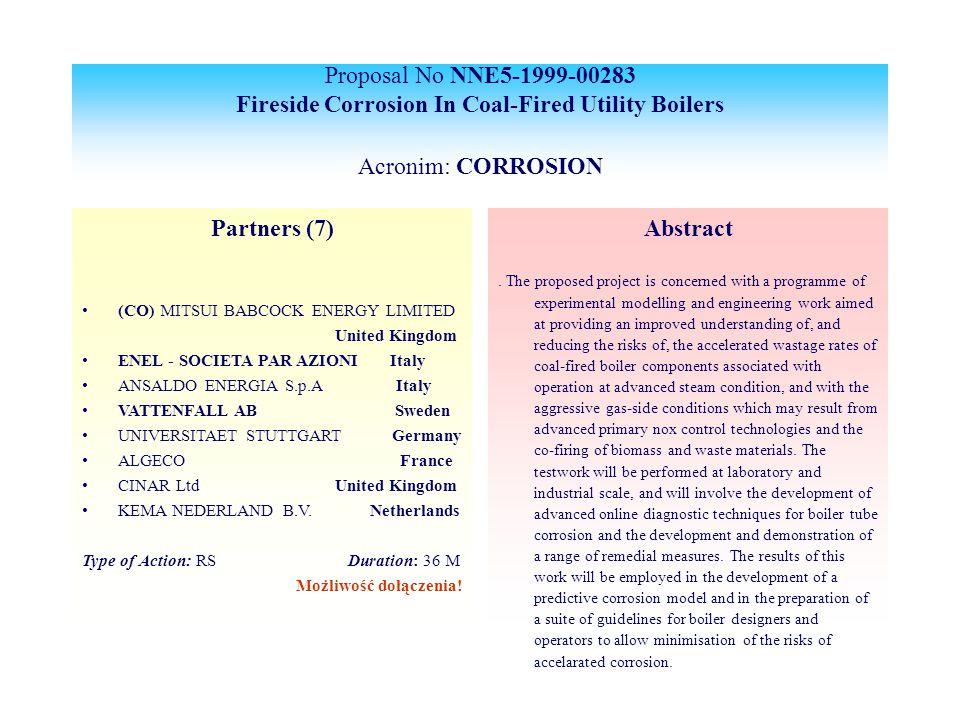 Proposal No NNE5-1999-00283 Fireside Corrosion In Coal-Fired Utility Boilers Acronim: CORROSION Partners (7) (CO) MITSUI BABCOCK ENERGY LIMITED United Kingdom ENEL - SOCIETA PAR AZIONI Italy ANSALDO ENERGIA S.p.A Italy VATTENFALL AB Sweden UNIVERSITAET STUTTGART Germany ALGECO France CINAR Ltd United Kingdom KEMA NEDERLAND B.V.Netherlands Type of Action: RS Duration: 36 M Możliwość dołączenia.