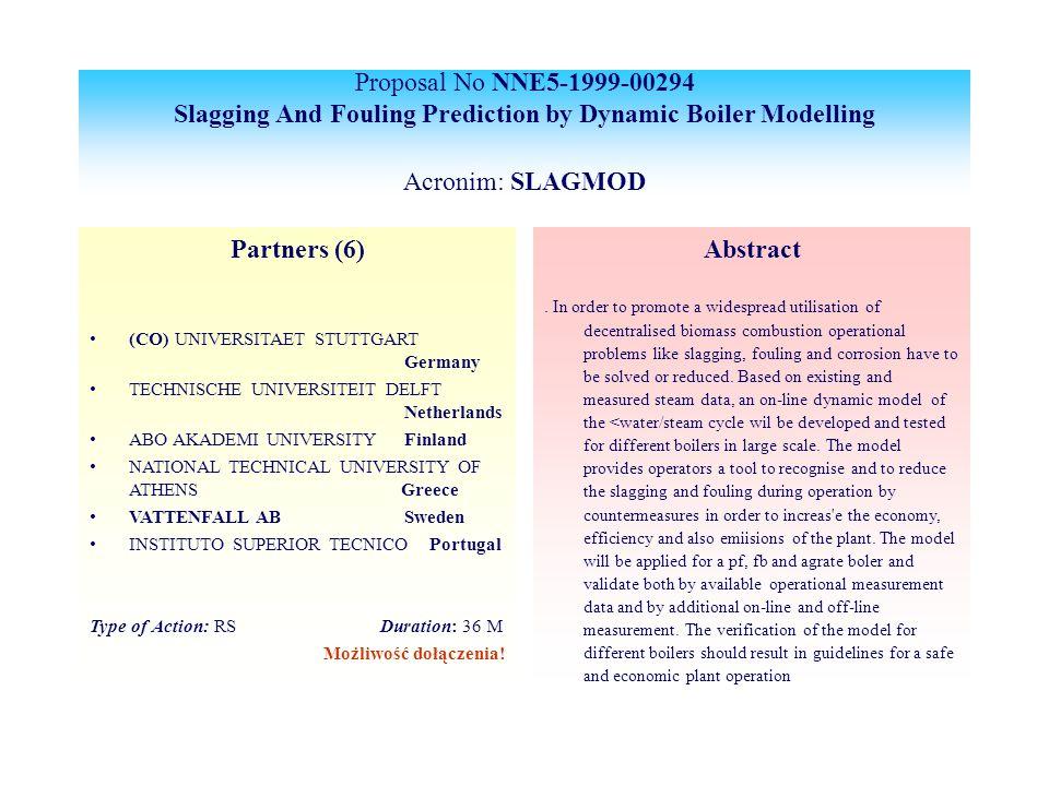 Proposal No NNE5-1999-00294 Slagging And Fouling Prediction by Dynamic Boiler Modelling Acronim: SLAGMOD Partners (6) (CO) UNIVERSITAET STUTTGART Germany TECHNISCHE UNIVERSITEIT DELFT Netherlands ABO AKADEMI UNIVERSITYFinland NATIONAL TECHNICAL UNIVERSITY OF ATHENS Greece VATTENFALL AB Sweden INSTITUTO SUPERIOR TECNICO Portugal Type of Action: RS Duration: 36 M Możliwość dołączenia.