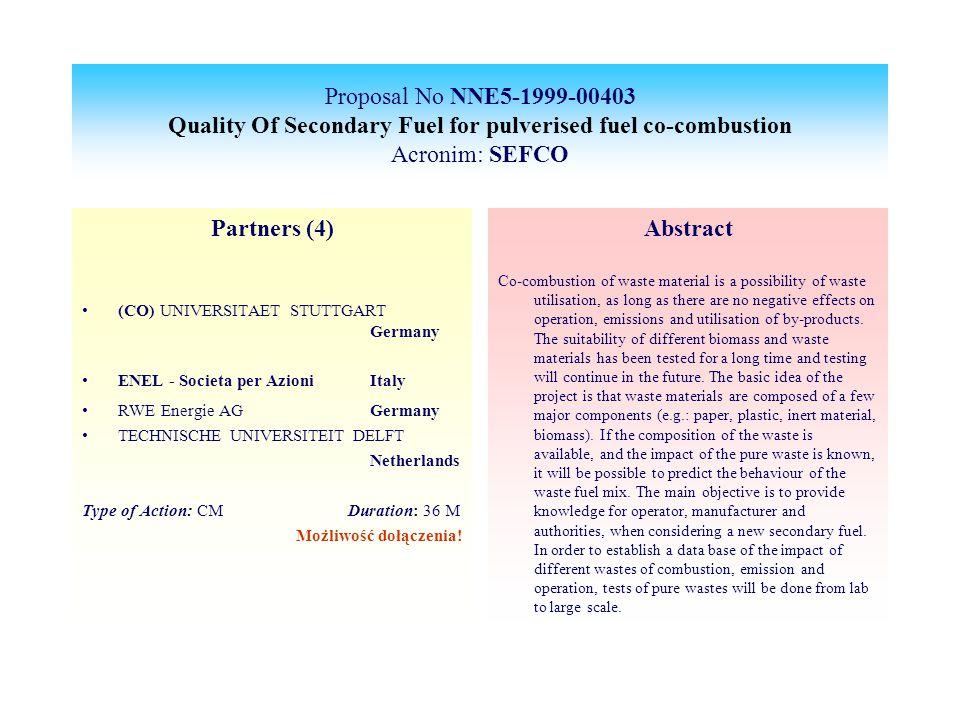 Proposal No NNE5-1999-00403 Quality Of Secondary Fuel for pulverised fuel co-combustion Acronim: SEFCO Partners (4) (CO) UNIVERSITAET STUTTGART Germany ENEL - Societa per Azioni Italy RWE Energie AGGermany TECHNISCHE UNIVERSITEIT DELFT Netherlands Type of Action: CM Duration: 36 M Możliwość dołączenia.