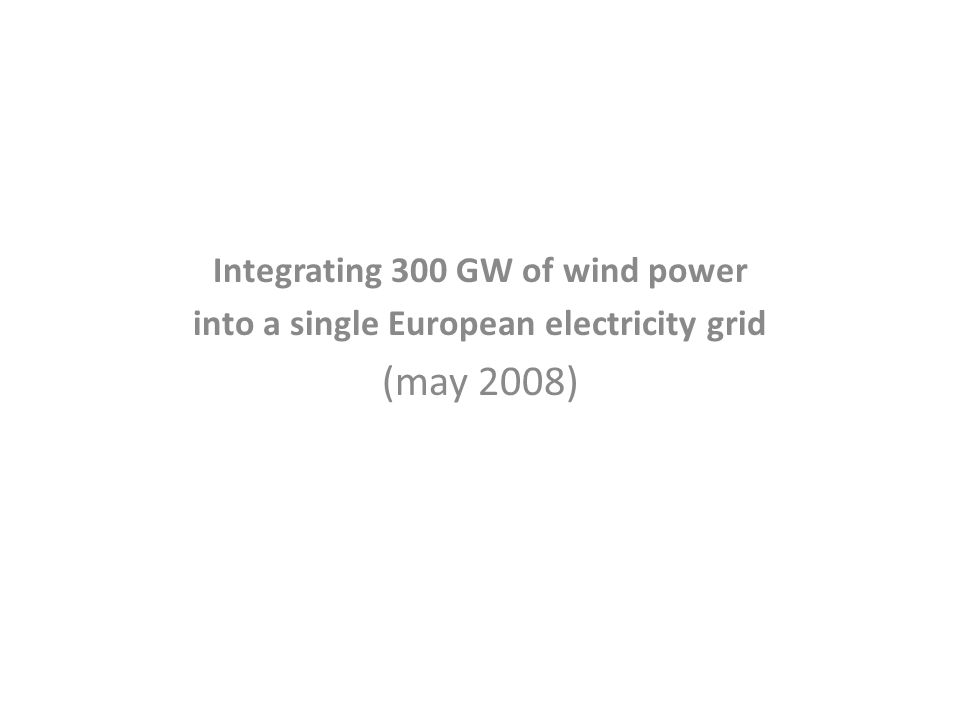 Integrating 300 GW of wind power into a single European electricity grid (may 2008)