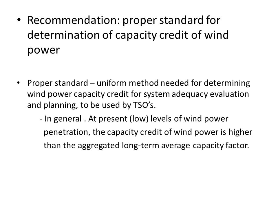 Recommendation: proper standard for determination of capacity credit of wind power Proper standard – uniform method needed for determining wind power