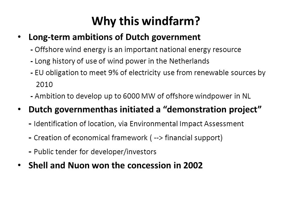 Why this windfarm? Long-term ambitions of Dutch government - Offshore wind energy is an important national energy resource - Long history of use of wi