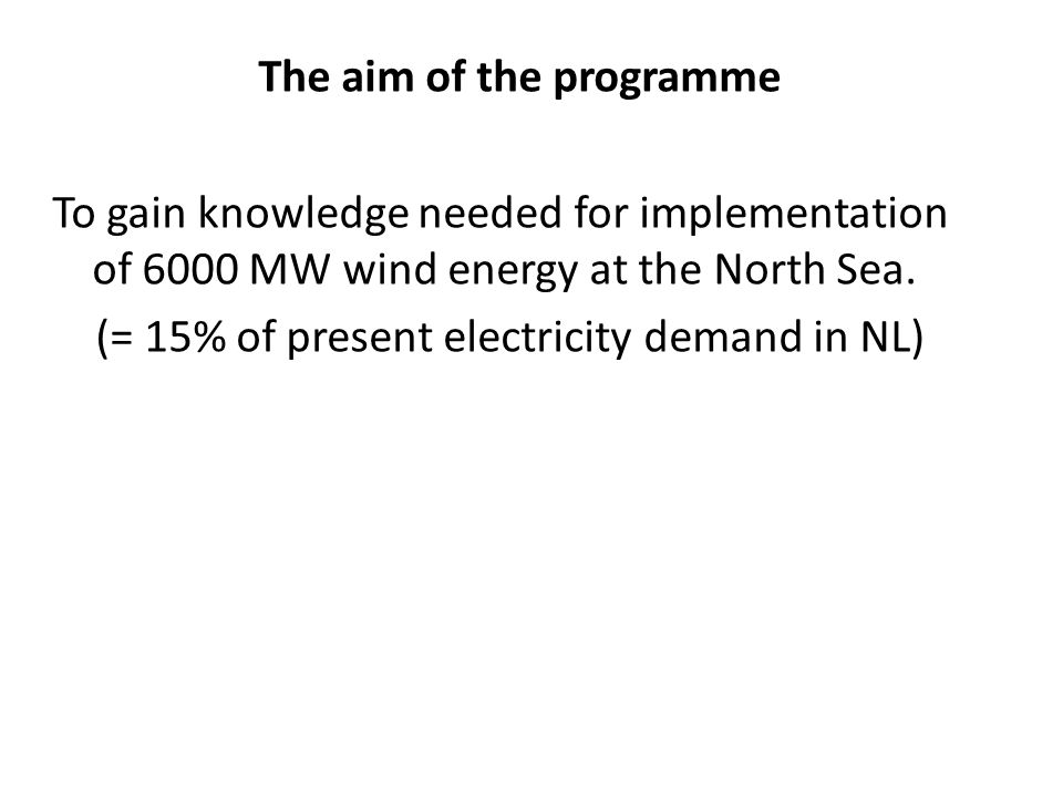 The aim of the programme To gain knowledge needed for implementation of 6000 MW wind energy at the North Sea. (= 15% of present electricity demand in