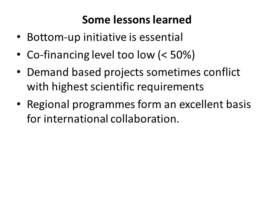 Some lessons learned Bottom-up initiative is essential Co-financing level too low (< 50%) Demand based projects sometimes conflict with highest scient