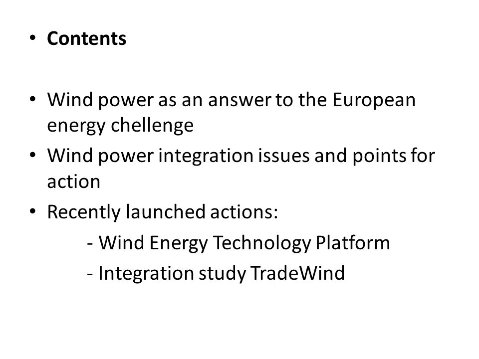 TradeWind: recent wind power integration study coordinated by EWEA Objectives To develop recommendations for development of market rules and interconnector allocation methods to support wind power integration Scope Europe UCTE-NORDEL.GB Ireland and Island Time horizon up to 2030 Based on a detailed study of future wind power scenario's and international market mechanisms Targeted at relevant stakeholders (TSO's, generators market parties, EU and national policy frameworks)