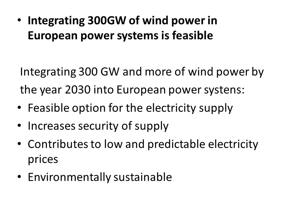 Integrating 300GW of wind power in European power systems is feasible Integrating 300 GW and more of wind power by the year 2030 into European power s