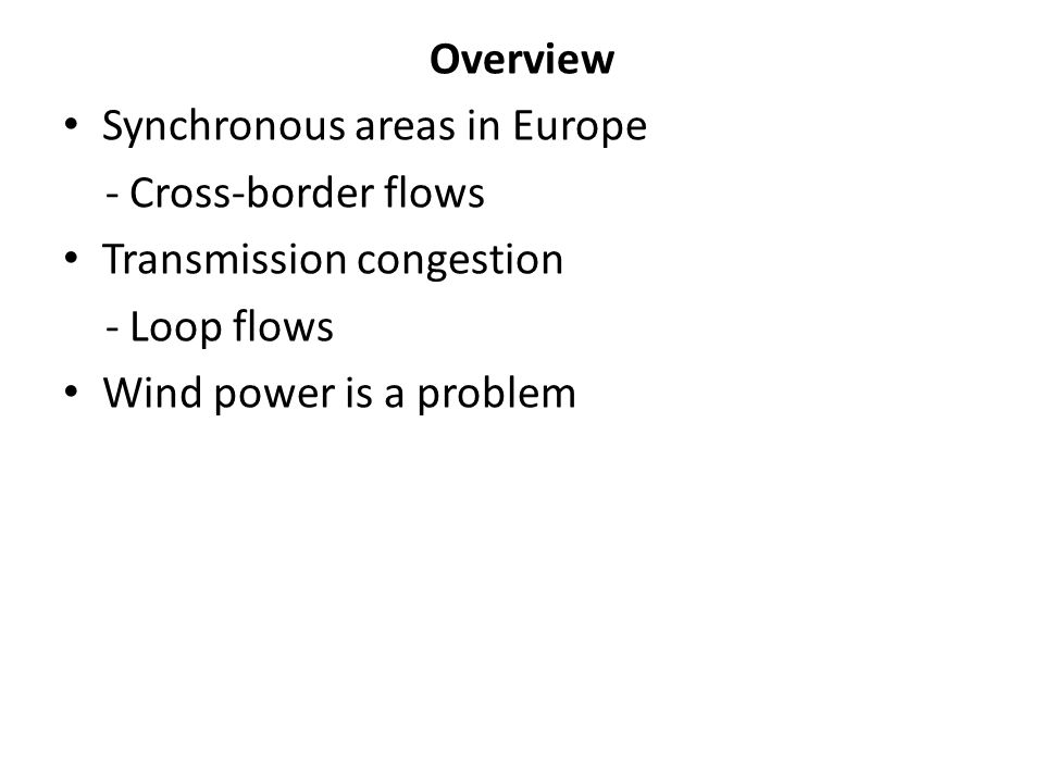 Overview Synchronous areas in Europe - Cross-border flows Transmission congestion - Loop flows Wind power is a problem