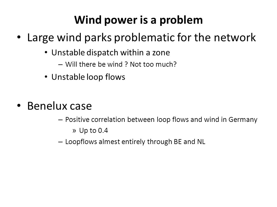 Large wind parks problematic for the network Unstable dispatch within a zone – Will there be wind ? Not too much? Unstable loop flows Benelux case – P