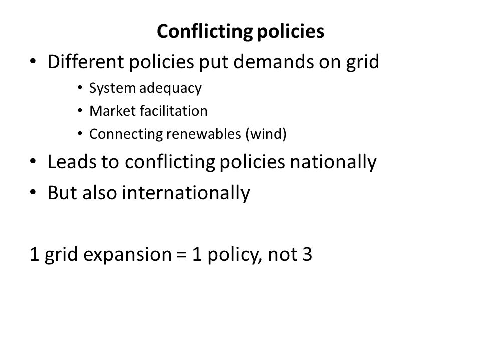 Conflicting policies Different policies put demands on grid System adequacy Market facilitation Connecting renewables (wind) Leads to conflicting poli