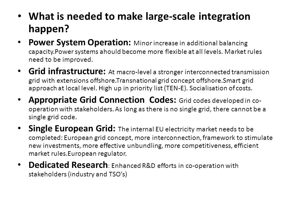 What is needed to make large-scale integration happen? Power System Operation: Minor increase in additional balancing capacity.Power systems ahould be