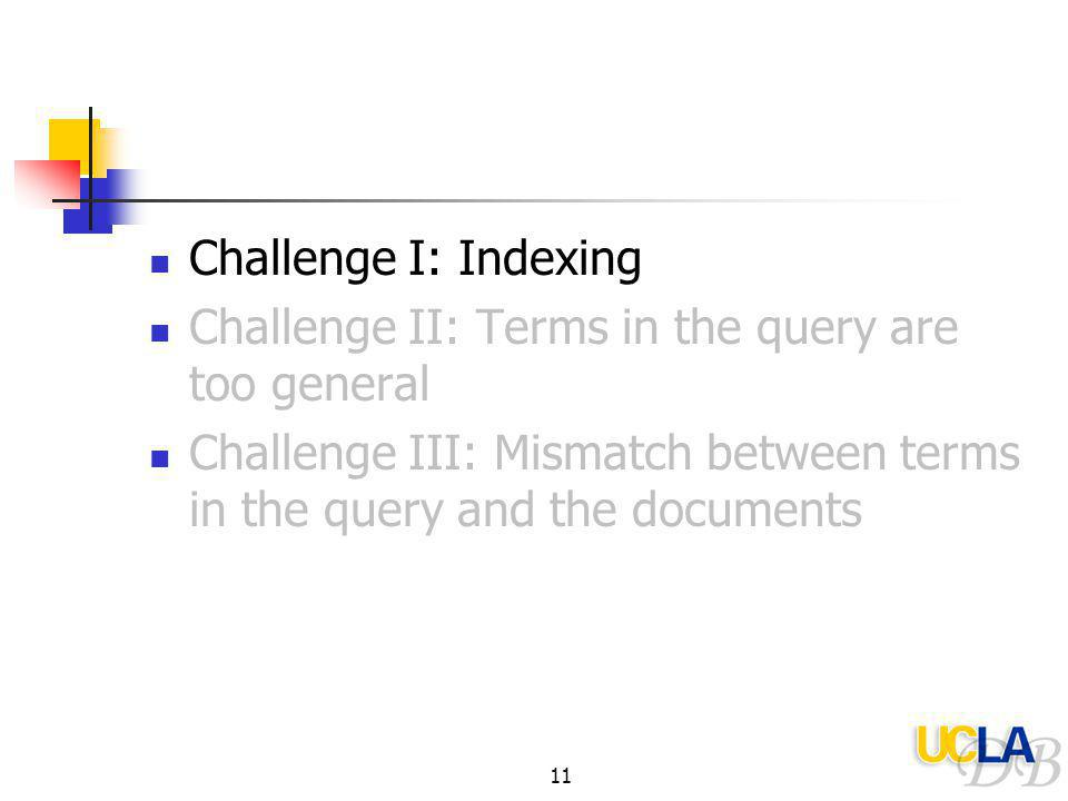 11 Challenge I: Indexing Challenge II: Terms in the query are too general Challenge III: Mismatch between terms in the query and the documents