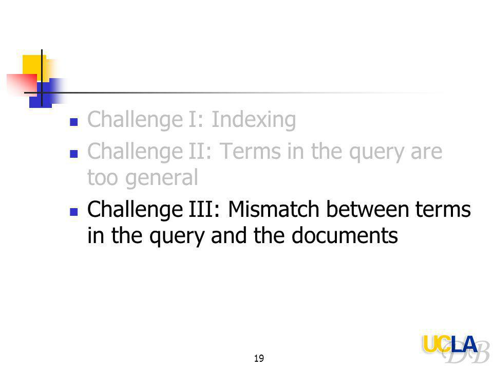19 Challenge I: Indexing Challenge II: Terms in the query are too general Challenge III: Mismatch between terms in the query and the documents