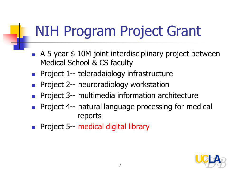 2 NIH Program Project Grant A 5 year $ 10M joint interdisciplinary project between Medical School & CS faculty Project 1-- teleradaiology infrastructure Project 2-- neuroradiology workstation Project 3-- multimedia information architecture Project 4-- natural language processing for medical reports Project 5-- medical digital library