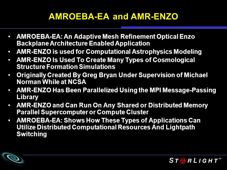 AMROEBA-EA and AMR-ENZO AMROEBA-EA: An Adaptive Mesh Refinement Optical Enzo Backplane Architecture Enabled Application AMR-ENZO is used for Computational Astrophysics Modeling AMR-ENZO Is Used To Create Many Types of Cosmological Structure Formation Simulations Originally Created By Greg Bryan Under Supervision of Michael Norman While at NCSA AMR-ENZO Has Been Parallelized Using the MPI Message-Passing Library AMR-ENZO and Can Run On Any Shared or Distributed Memory Parallel Supercomputer or Compute Cluster AMROEBA-EA: Shows How These Types of Applications Can Utilize Distributed Computational Resources And Lightpath Switching