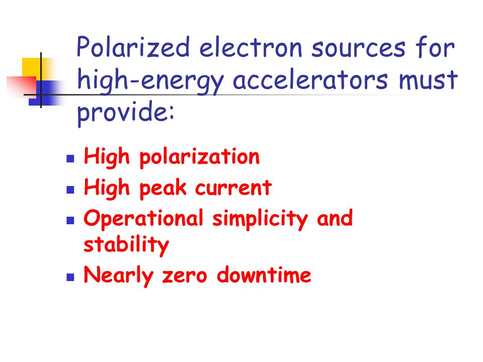 Polarized electron sources for high-energy accelerators must provide: High polarization High peak current Operational simplicity and stability Nearly zero downtime
