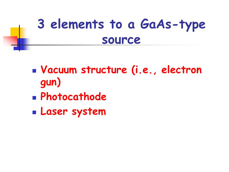 3 elements to a GaAs-type source Vacuum structure (i.e., electron gun) Photocathode Laser system