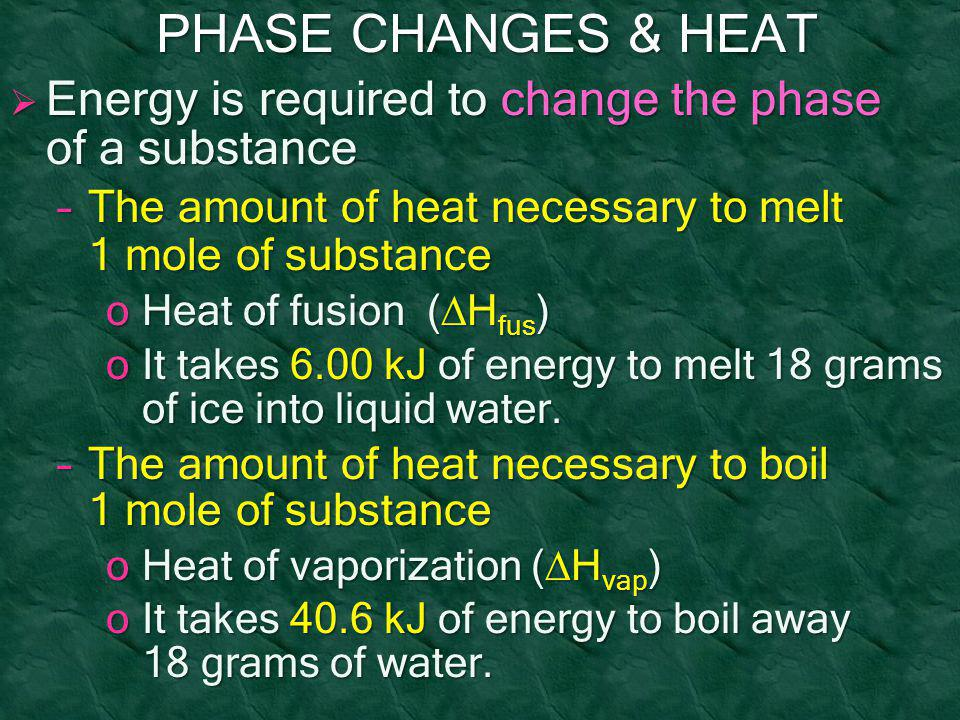 PHASE CHANGES & HEAT PHASE CHANGES & HEAT  Energy is required to change the phase of a substance –The amount of heat necessary to melt 1 mole of subs