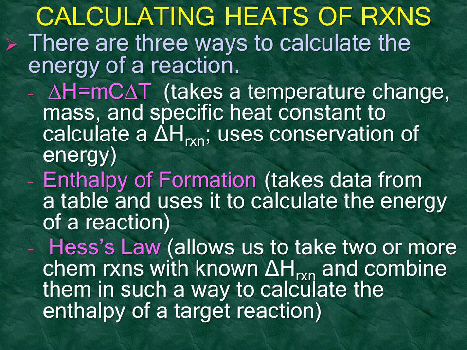 CALCULATING HEATS OF RXNS  There are three ways to calculate the energy of a reaction. –  H=mC  T (takes a temperature change, mass, and specific