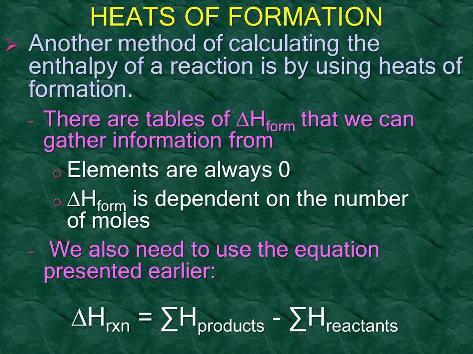 HEATS OF FORMATION  Another method of calculating the enthalpy of a reaction is by using heats of formation. – There are tables of  H form that we c