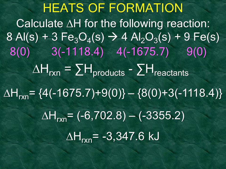 HEATS OF FORMATION Calculate  H for the following reaction: 8 Al(s) + 3 Fe 3 O 4 (s)  4 Al 2 O 3 (s) + 9 Fe(s) 8(0)3(-1118.4)4(-1675.7)9(0)  H rxn