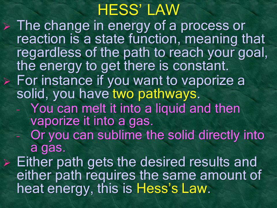 HESS' LAW  The change in energy of a process or reaction is a state function, meaning that regardless of the path to reach your goal, the energy to g