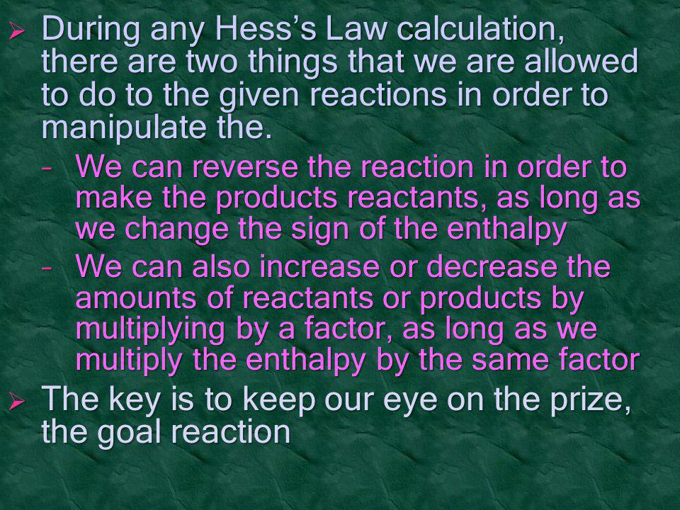  During any Hess's Law calculation, there are two things that we are allowed to do to the given reactions in order to manipulate the. − We can revers