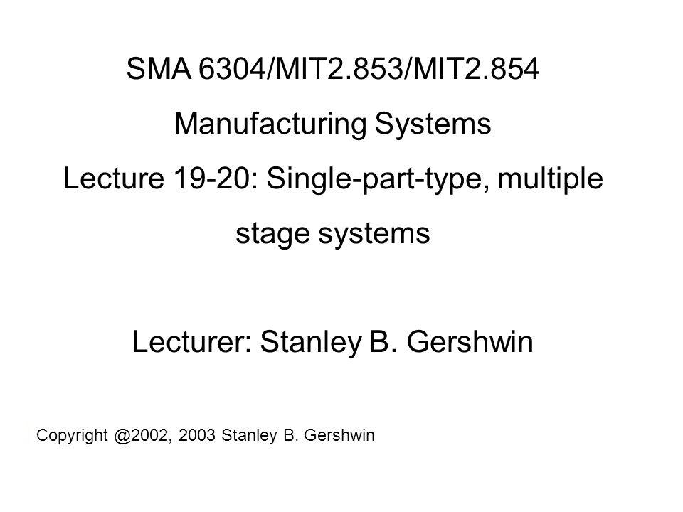 SMA 6304/MIT2.853/MIT2.854 Manufacturing Systems Lecture 19-20: Single-part-type, multiple stage systems Lecturer: Stanley B.