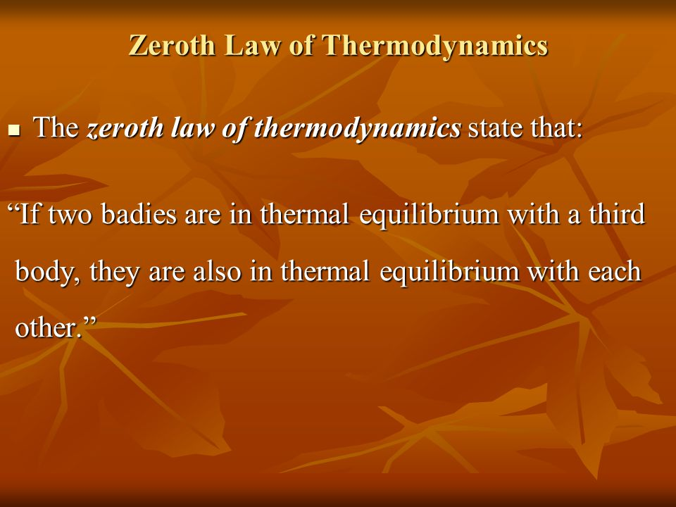 Zeroth Law of Thermodynamics The zeroth law of thermodynamics state that: The zeroth law of thermodynamics state that: If two badies are in thermal equilibrium with a third body, they are also in thermal equilibrium with each body, they are also in thermal equilibrium with each other. other.