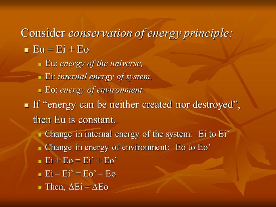 Consider conservation of energy principle; Eu = Ei + Eo Eu = Ei + Eo Eu: energy of the universe, Eu: energy of the universe, Ei: internal energy of system, Ei: internal energy of system, Eo: energy of environment.