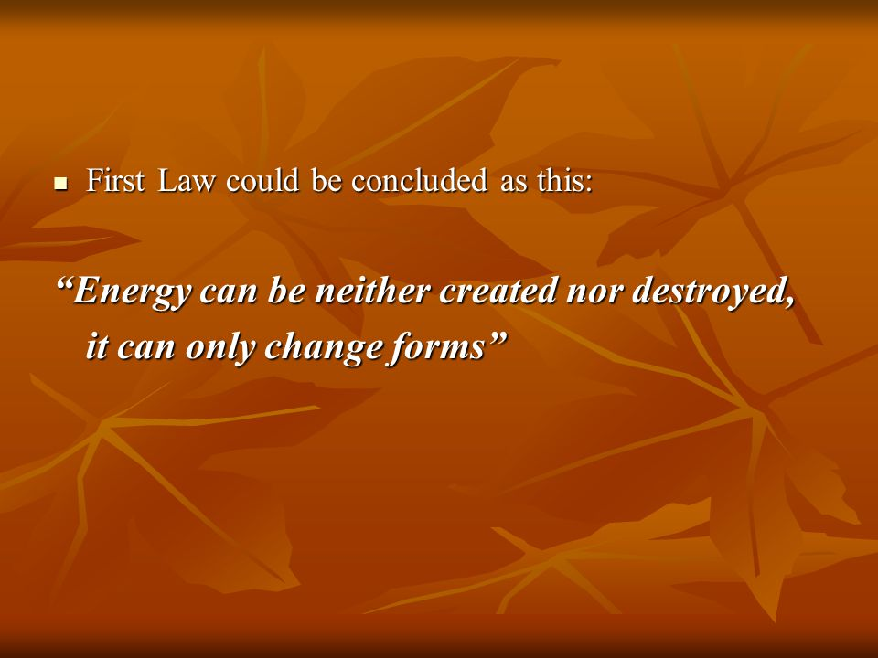"First Law could be concluded as this: First Law could be concluded as this: ""Energy can be neither created nor destroyed, it can only change forms"""