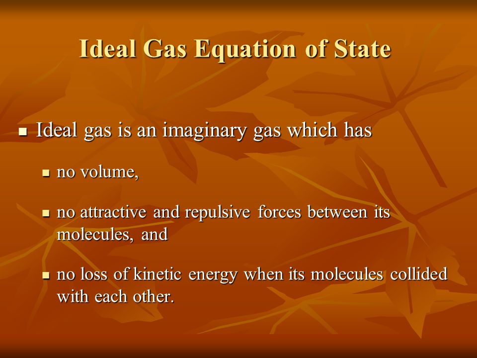 Ideal Gas Equation of State Ideal gas is an imaginary gas which has Ideal gas is an imaginary gas which has no volume, no volume, no attractive and repulsive forces between its molecules, and no attractive and repulsive forces between its molecules, and no loss of kinetic energy when its molecules collided with each other.