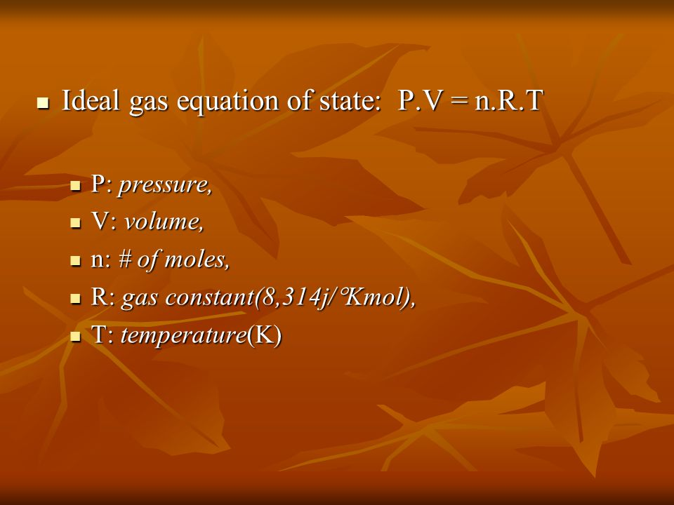 Ideal gas equation of state: P.V = n.R.T Ideal gas equation of state: P.V = n.R.T P: pressure, P: pressure, V: volume, V: volume, n: # of moles, n: # of moles, R: gas constant(8,314j/  Kmol), R: gas constant(8,314j/  Kmol), T: temperature(K) T: temperature(K)