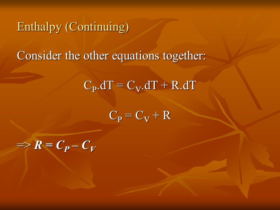 Consider the other equations together: C P.dT = C V.dT + R.dT C P = C V + R => R = C P – C V Enthalpy (Continuing)