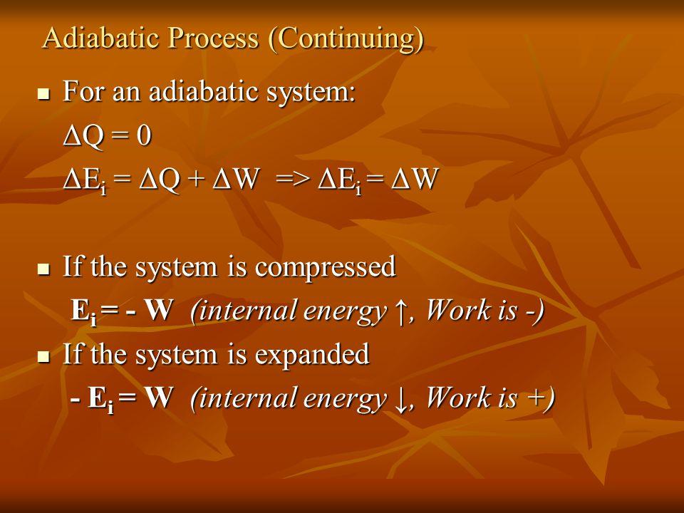 For an adiabatic system: For an adiabatic system: ΔQ = 0 ΔE i = ΔQ + ΔW => ΔE i = ΔW If the system is compressed If the system is compressed E i = - W (internal energy ↑, Work is -) E i = - W (internal energy ↑, Work is -) If the system is expanded If the system is expanded - E i = W (internal energy ↓, Work is +) - E i = W (internal energy ↓, Work is +) Adiabatic Process (Continuing)